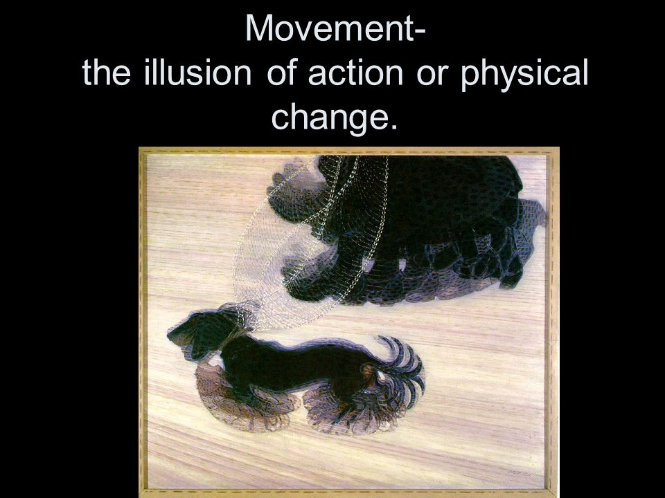 Movement- the illusion of action or physical change.