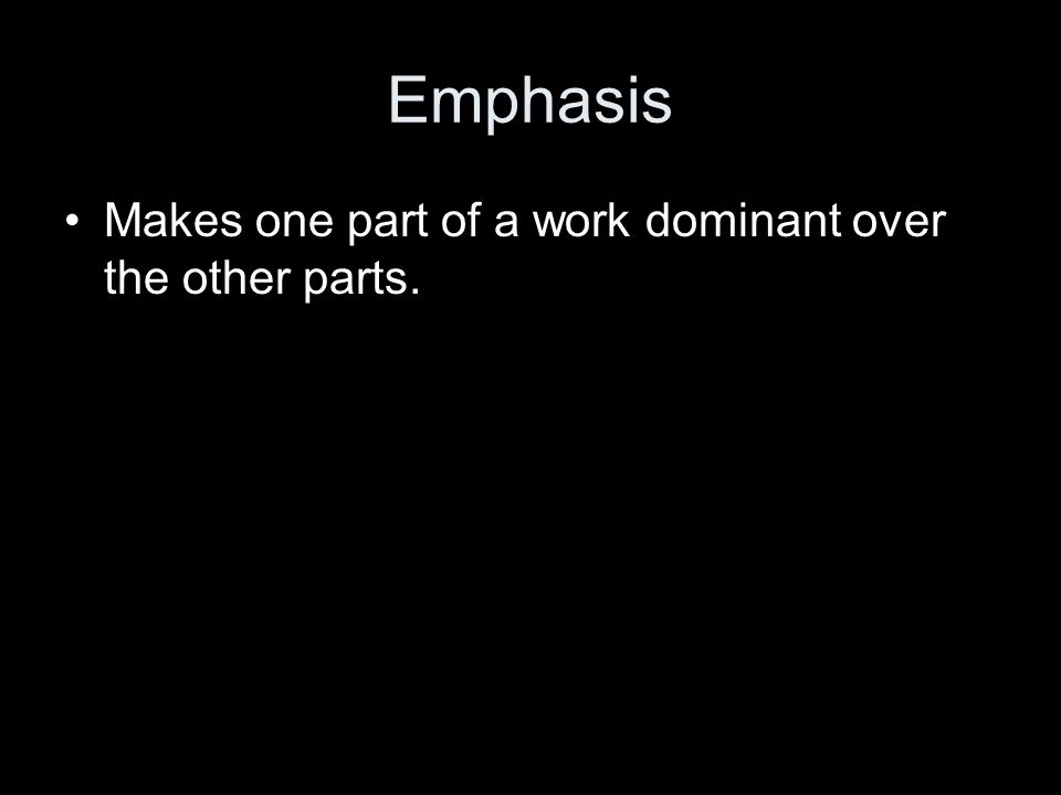 Emphasis Makes one part of a work dominant over the other parts.