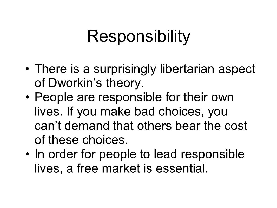 Responsibility There is a surprisingly libertarian aspect of Dworkin's theory.