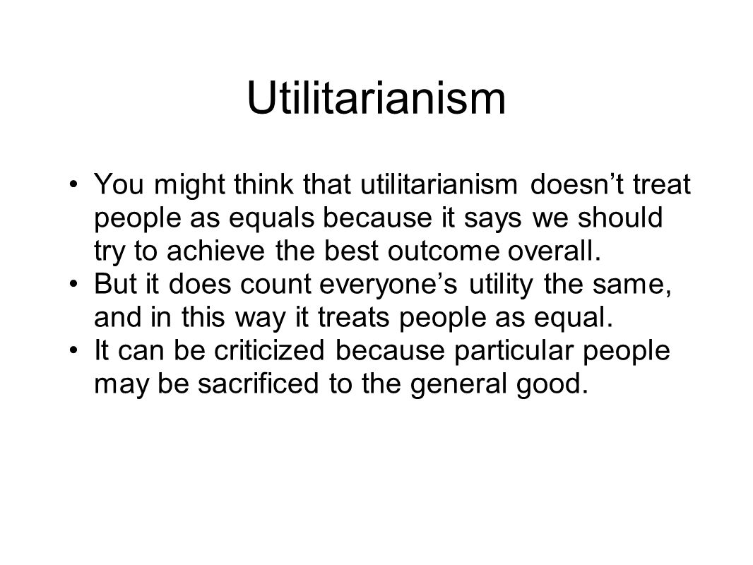 Utilitarianism You might think that utilitarianism doesn't treat people as equals because it says we should try to achieve the best outcome overall.