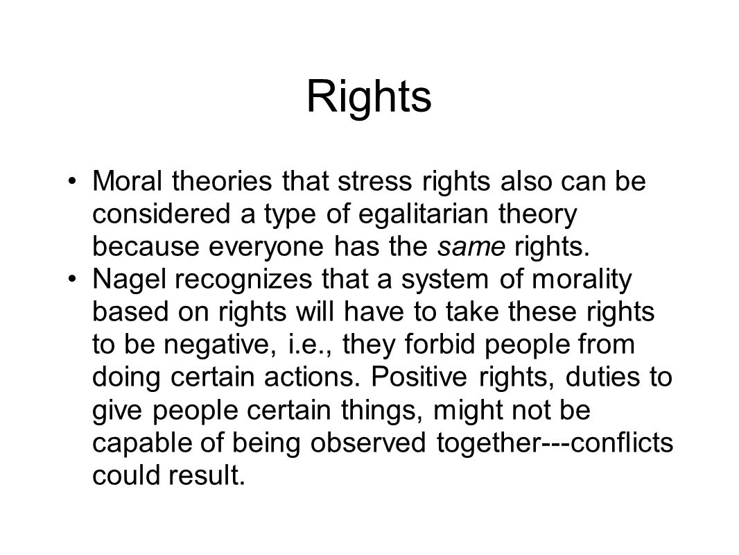 Rights Moral theories that stress rights also can be considered a type of egalitarian theory because everyone has the same rights.