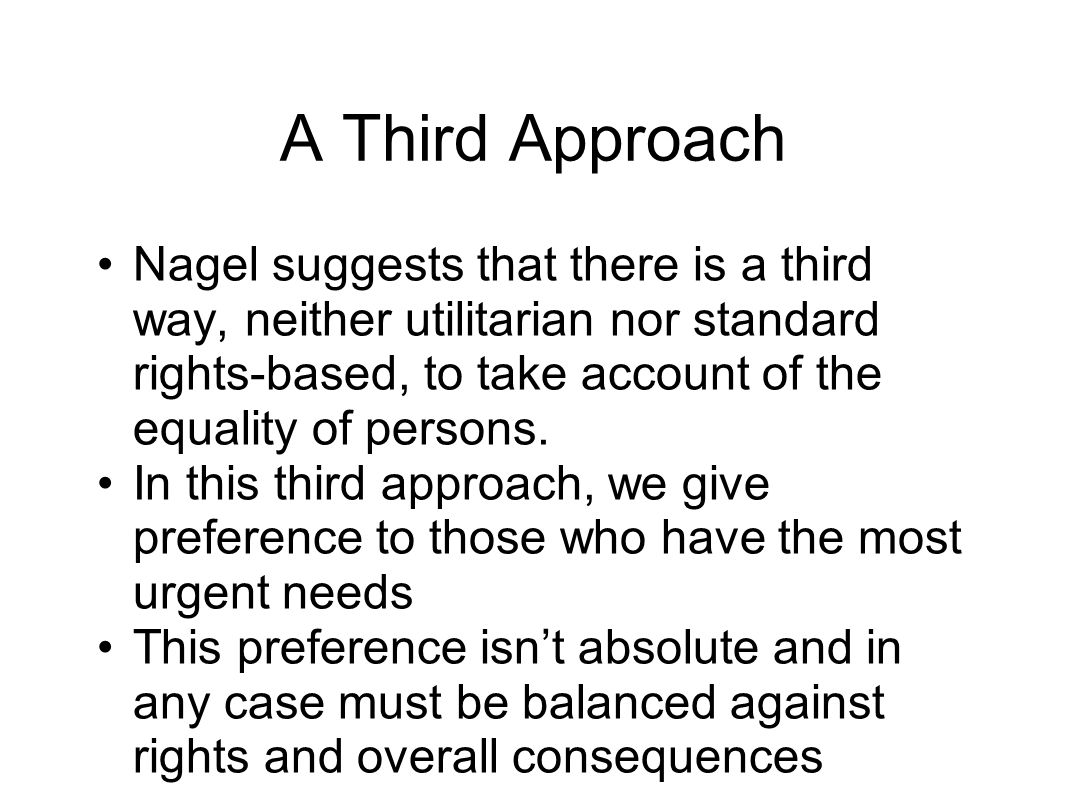 A Third Approach Nagel suggests that there is a third way, neither utilitarian nor standard rights-based, to take account of the equality of persons.
