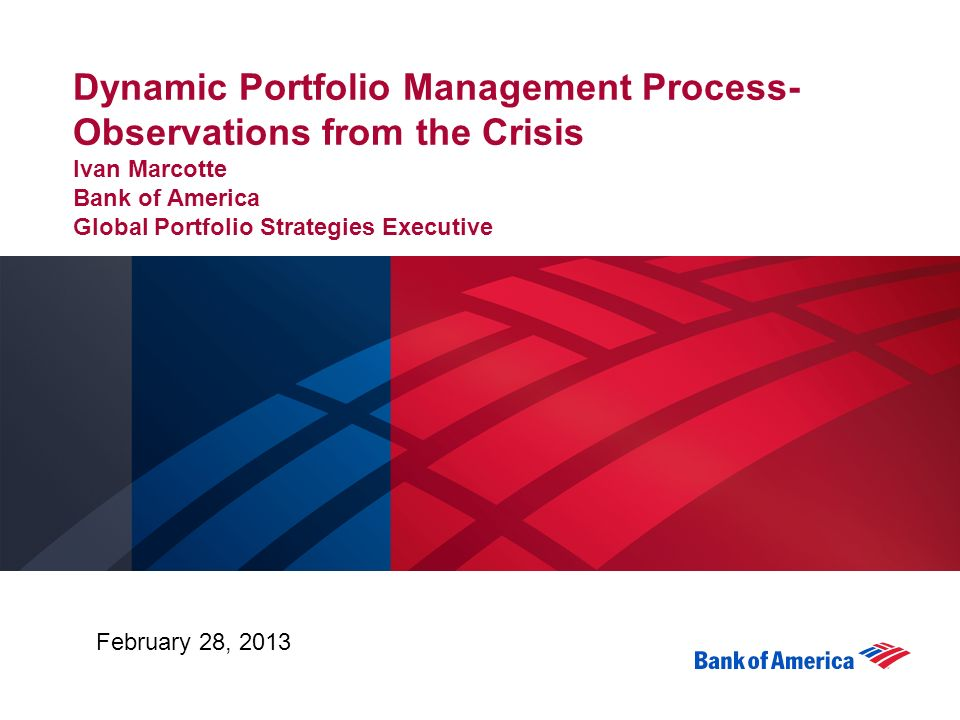 Dynamic Portfolio Management Process-Observations from the Crisis Ivan  Marcotte Bank of America Global Portfolio Strategies Executive February 28,  2013