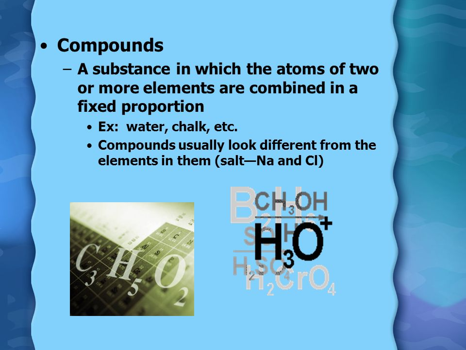 Compounds A substance in which the atoms of two or more elements are combined in a fixed proportion.
