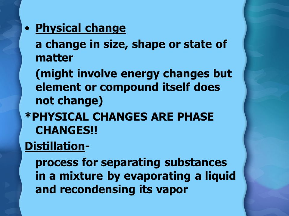 Physical change a change in size, shape or state of matter. (might involve energy changes but element or compound itself does not change)