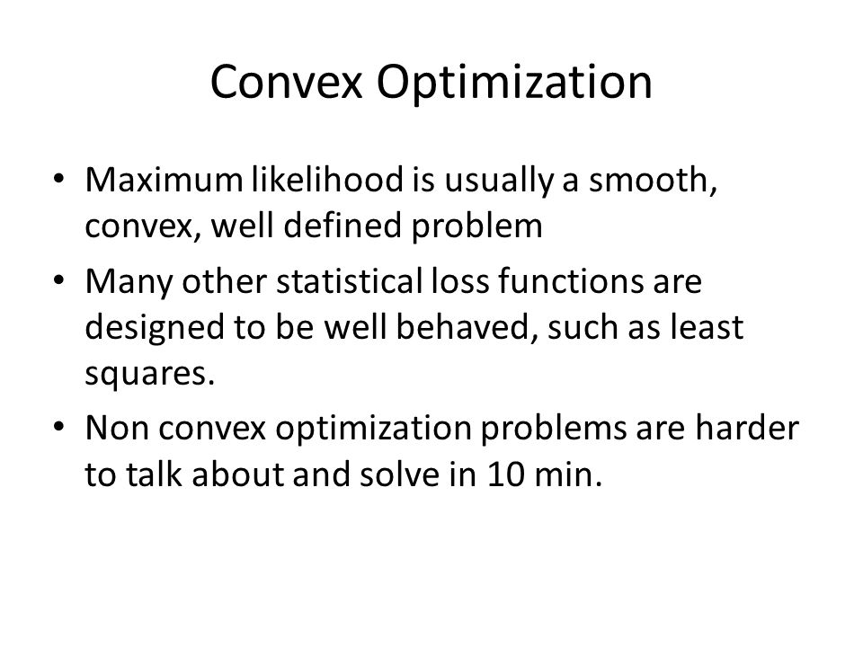 Convex Optimization Maximum likelihood is usually a smooth, convex, well defined problem.