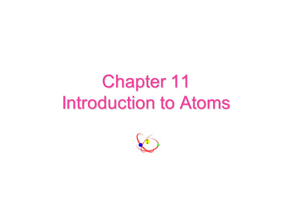 Chapter 11 Introduction to Atoms