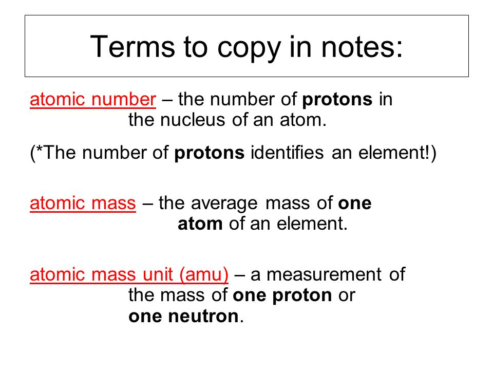 Terms to copy in notes: atomic number – the number of protons in the nucleus of an atom. (*The number of protons identifies an element!)