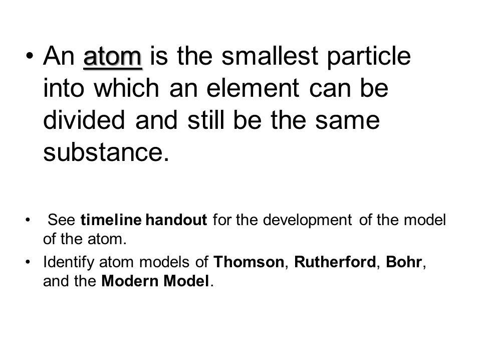 An atom is the smallest particle into which an element can be divided and still be the same substance.