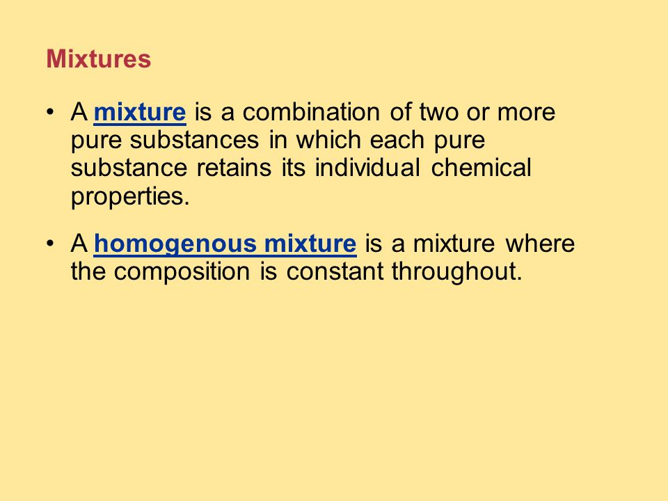 Mixtures A mixture is a combination of two or more pure substances in which each pure substance retains its individual chemical properties.