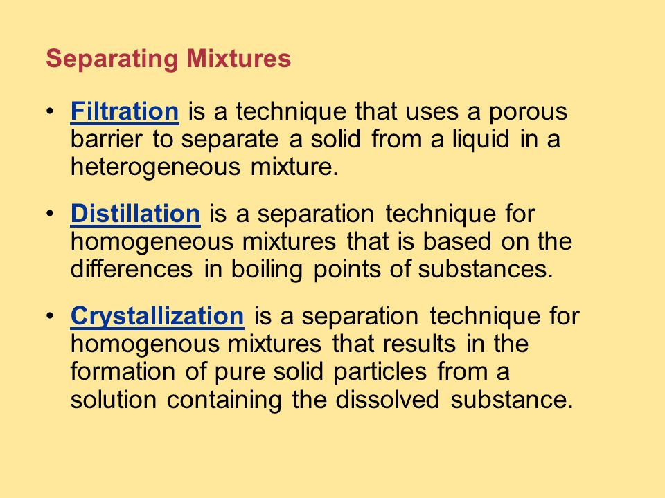 Separating Mixtures Filtration is a technique that uses a porous barrier to separate a solid from a liquid in a heterogeneous mixture.