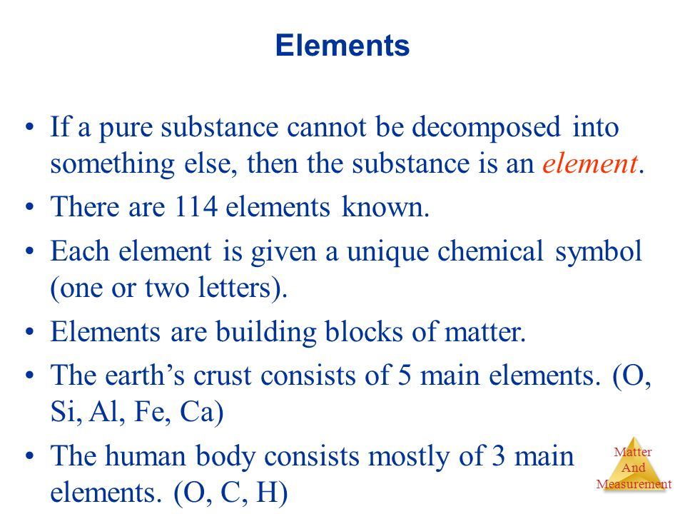 Elements If a pure substance cannot be decomposed into something else, then the substance is an element.