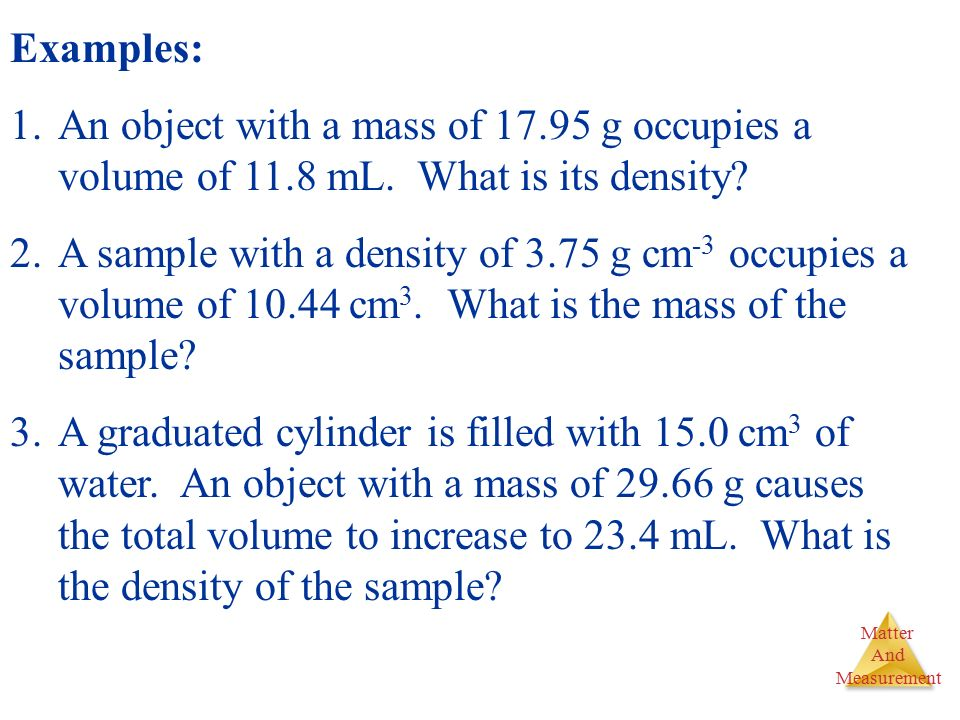 Examples: An object with a mass of g occupies a volume of 11.8 mL. What is its density