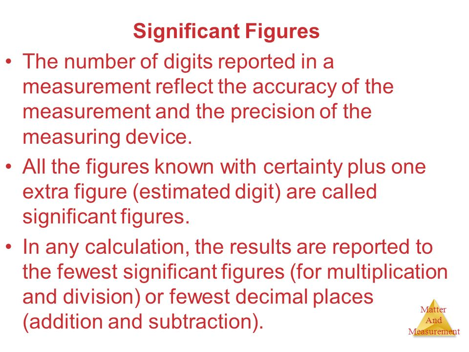 Significant Figures The number of digits reported in a measurement reflect the accuracy of the measurement and the precision of the measuring device.