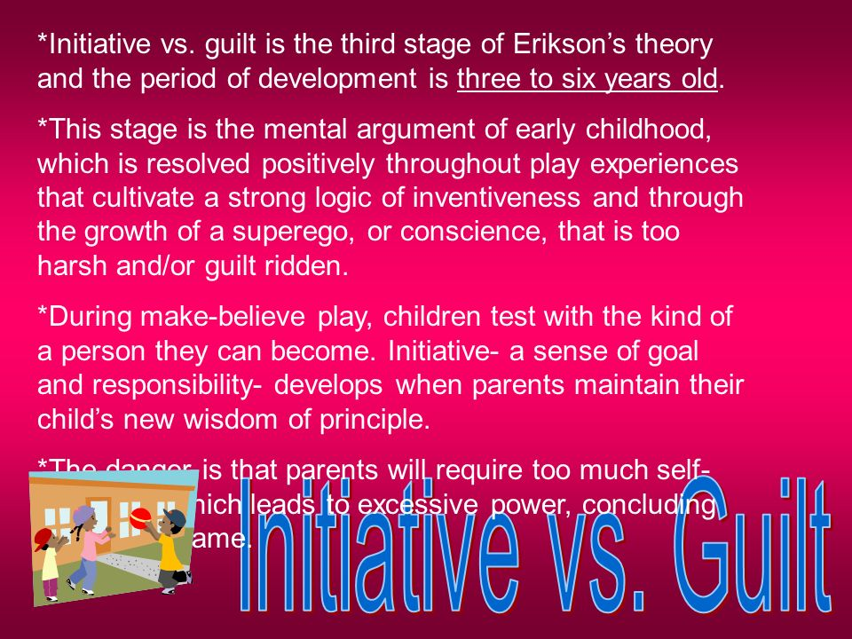 initiative vs guilt the third stage of erikson psychosocial development Autonomy vs shame & doubt in erikson's theory of psychosocial development   the initiative vs guilt stage occurs between three and six years old at the end  of the third year, the child learns to move around more freely, asks questions.