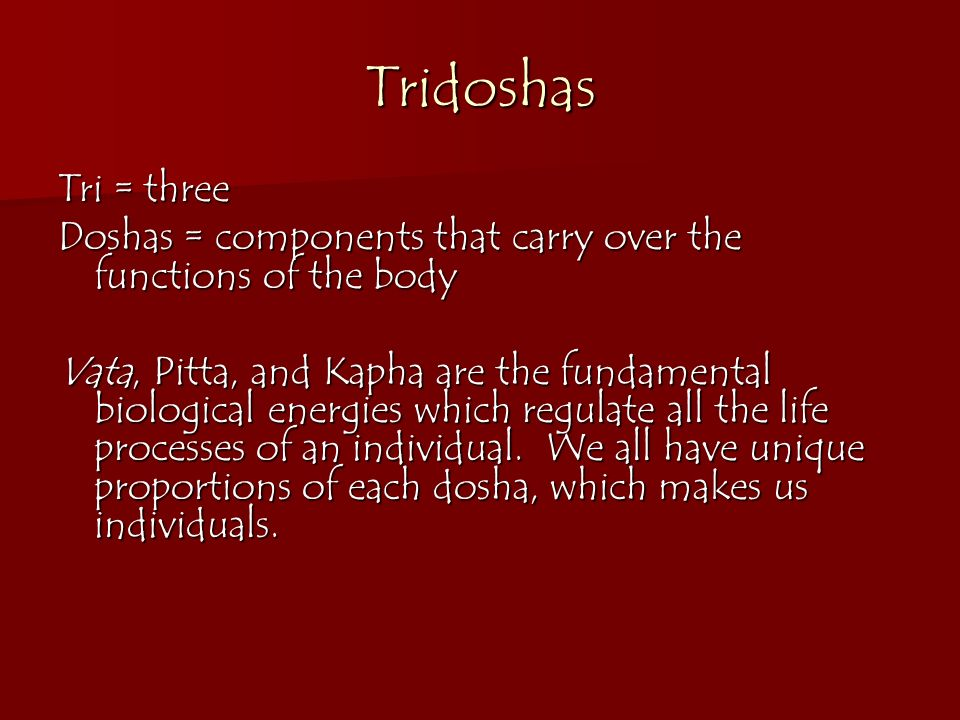 Tridoshas Tri = three. Doshas = components that carry over the functions of the body.