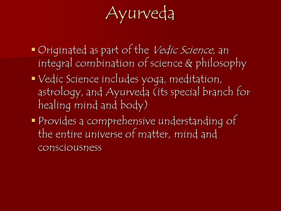 Ayurveda Originated as part of the Vedic Science, an integral combination of science & philosophy.