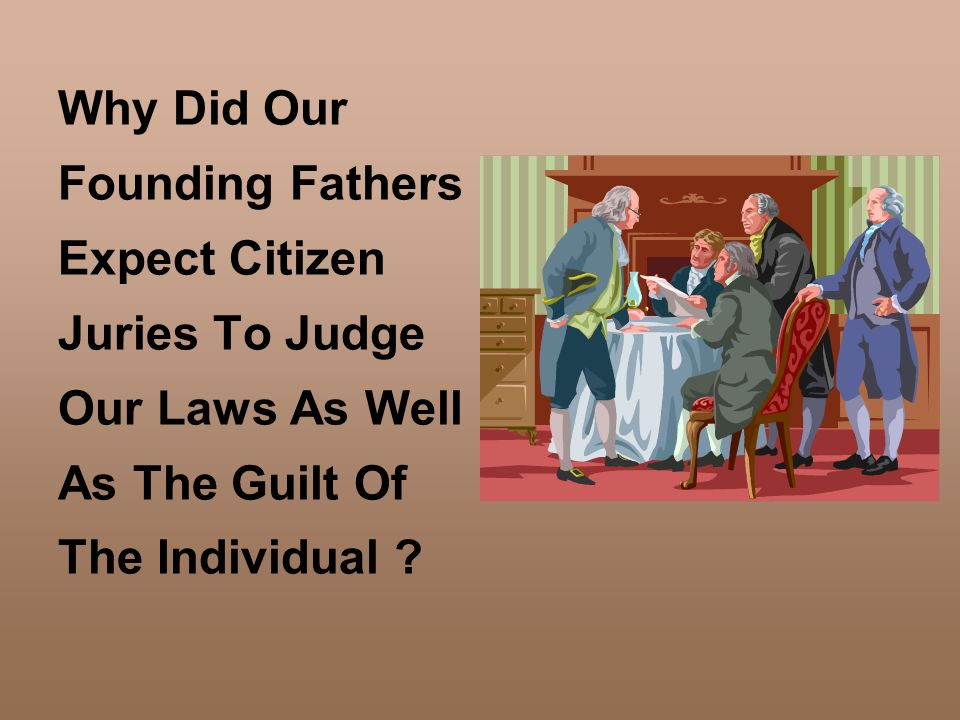 Why Did Our Founding Fathers Expect Citizen Juries To Judge Our Laws As Well As The Guilt Of The Individual