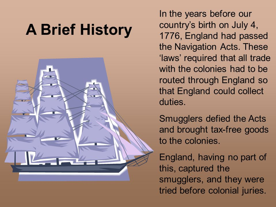 In the years before our country's birth on July 4, 1776, England had passed the Navigation Acts. These 'laws' required that all trade with the colonies had to be routed through England so that England could collect duties.