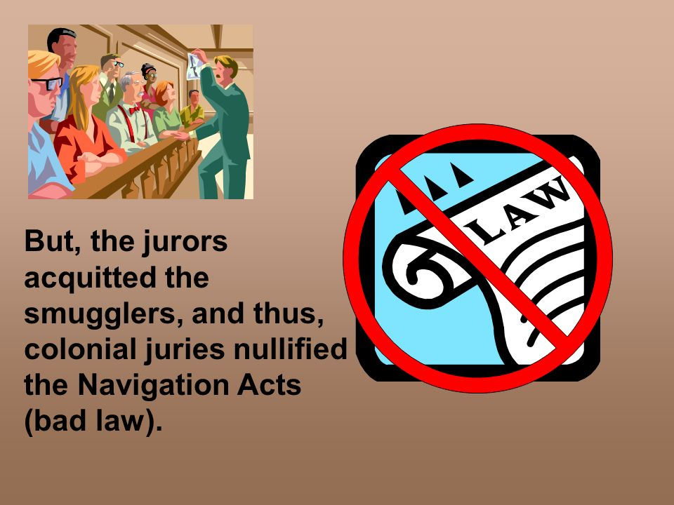 But, the jurors acquitted the smugglers, and thus, colonial juries nullified the Navigation Acts (bad law).