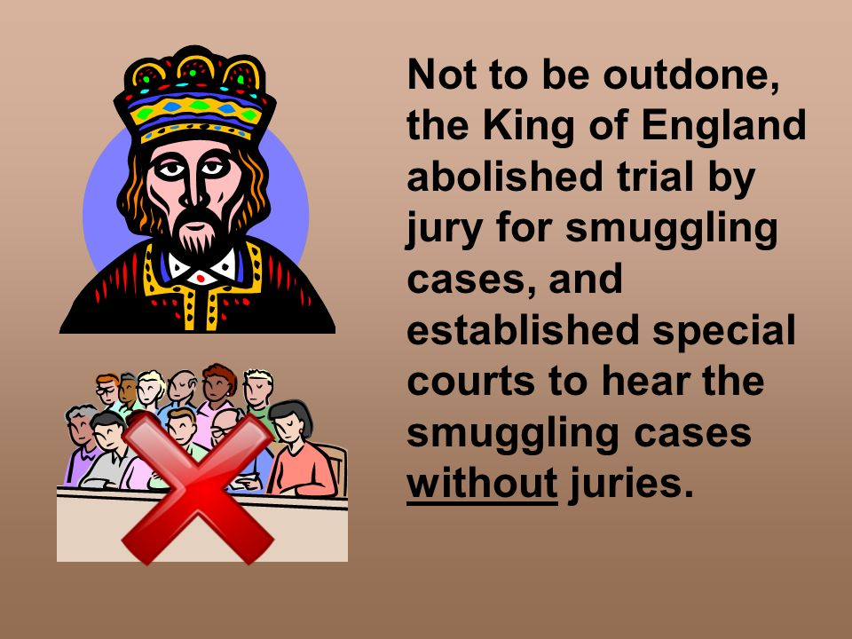 Not to be outdone, the King of England abolished trial by jury for smuggling cases, and established special courts to hear the smuggling cases without juries.