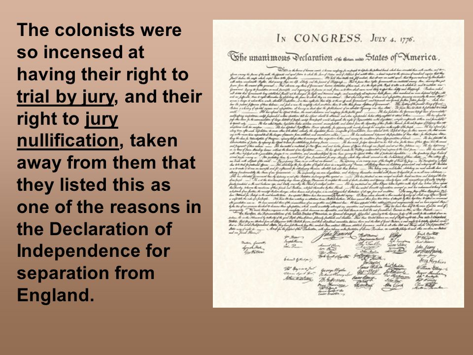 The colonists were so incensed at having their right to trial by jury, and their right to jury nullification, taken away from them that they listed this as one of the reasons in the Declaration of Independence for separation from England.