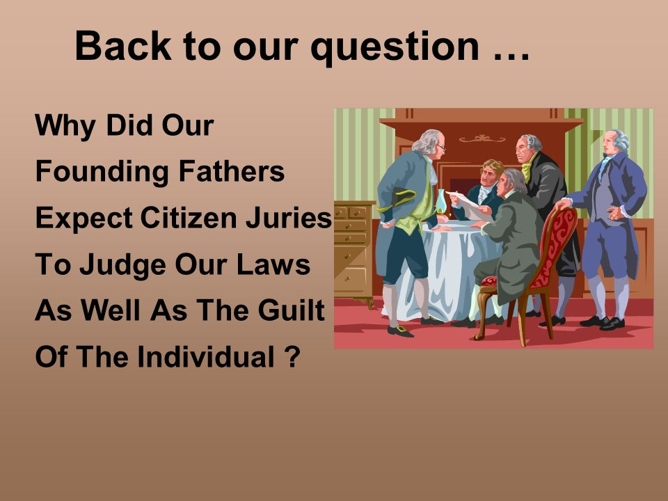 Back to our question … Why Did Our Founding Fathers Expect Citizen Juries To Judge Our Laws As Well As The Guilt Of The Individual