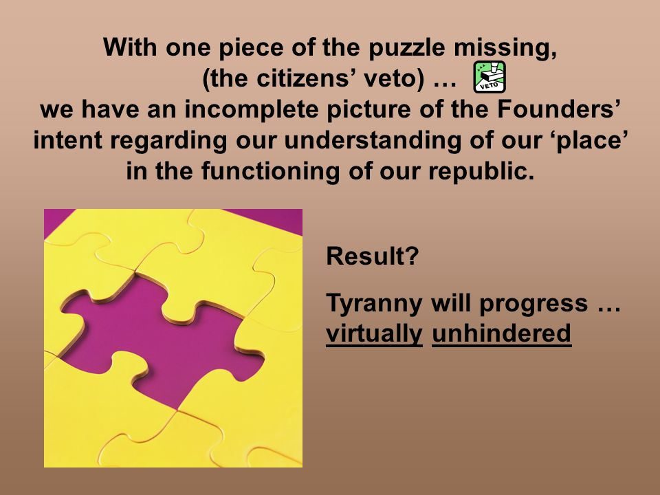 With one piece of the puzzle missing, (the citizens' veto) … we have an incomplete picture of the Founders' intent regarding our understanding of our 'place' in the functioning of our republic.
