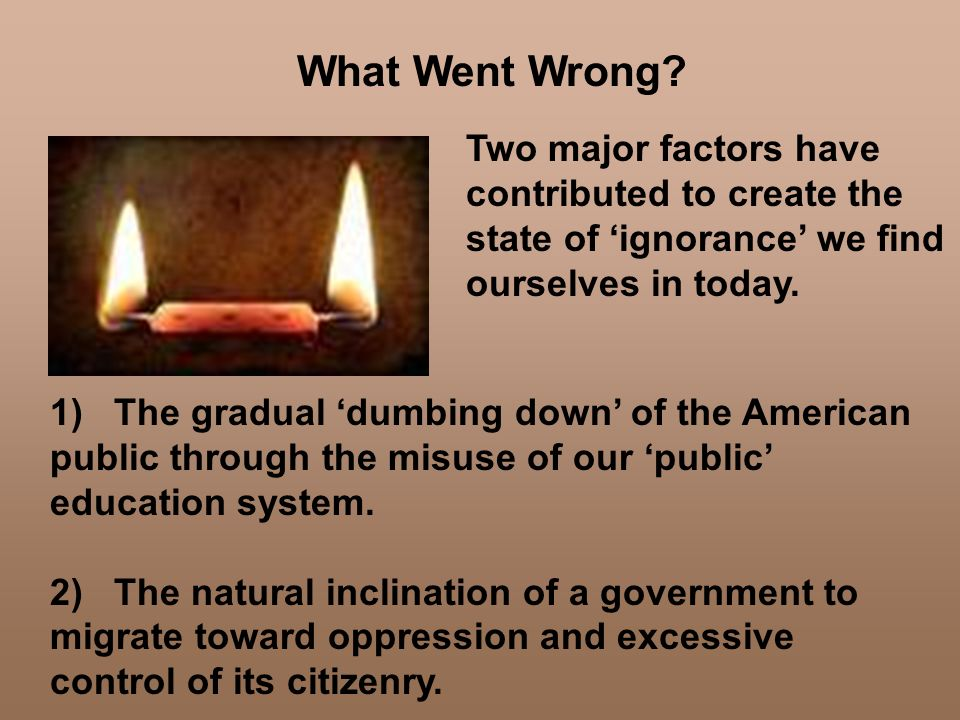 What Went Wrong Two major factors have contributed to create the state of 'ignorance' we find ourselves in today.
