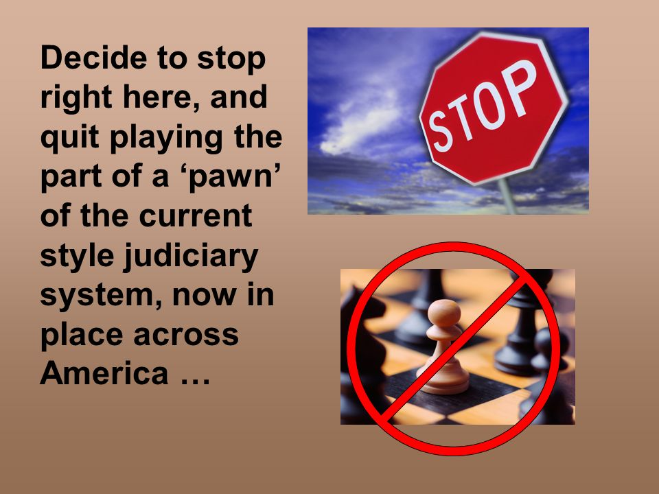 Decide to stop right here, and quit playing the part of a 'pawn' of the current style judiciary system, now in place across America …