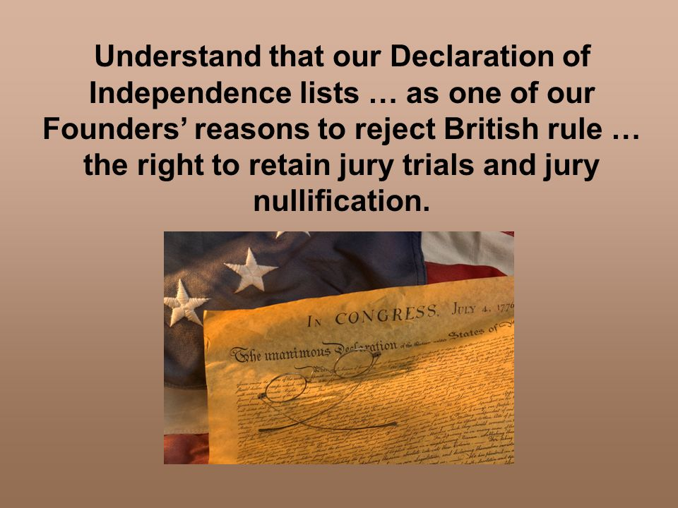 Understand that our Declaration of Independence lists … as one of our Founders' reasons to reject British rule … the right to retain jury trials and jury nullification.