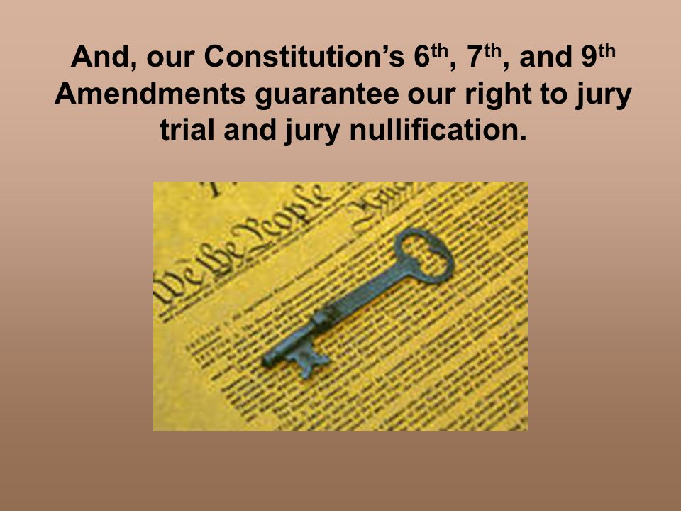 And, our Constitution's 6th, 7th, and 9th Amendments guarantee our right to jury trial and jury nullification.
