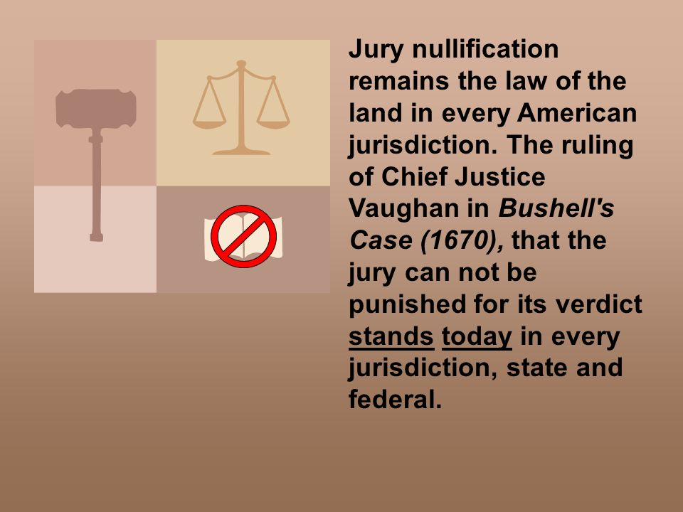 Jury nullification remains the law of the land in every American jurisdiction. The ruling of Chief Justice Vaughan in Bushell s Case (1670), that the jury can not be punished for its verdict stands today in every jurisdiction, state and federal.