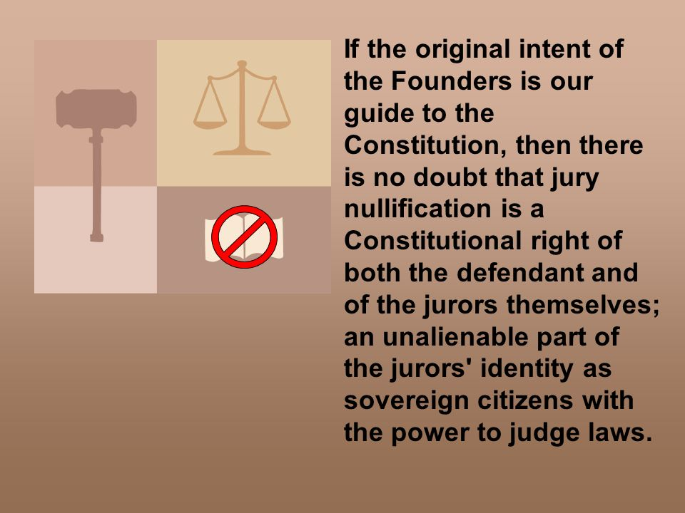 If the original intent of the Founders is our guide to the Constitution, then there is no doubt that jury nullification is a Constitutional right of both the defendant and of the jurors themselves; an unalienable part of the jurors identity as sovereign citizens with the power to judge laws.