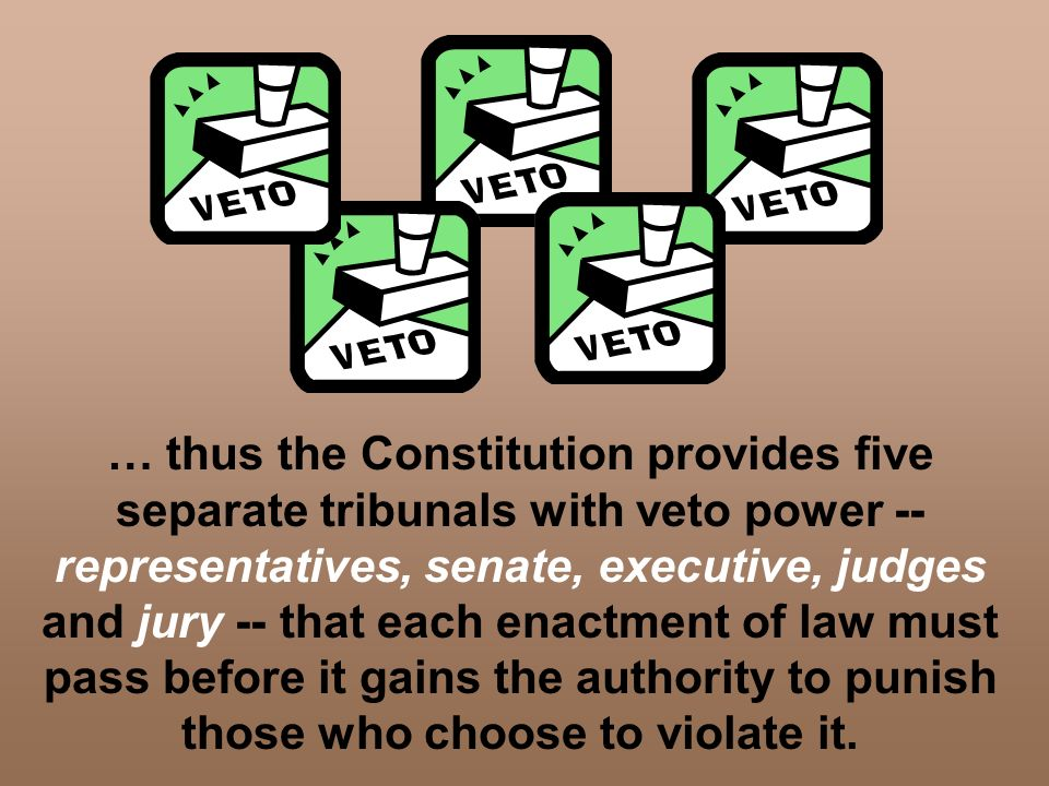 … thus the Constitution provides five separate tribunals with veto power -- representatives, senate, executive, judges and jury -- that each enactment of law must pass before it gains the authority to punish those who choose to violate it.