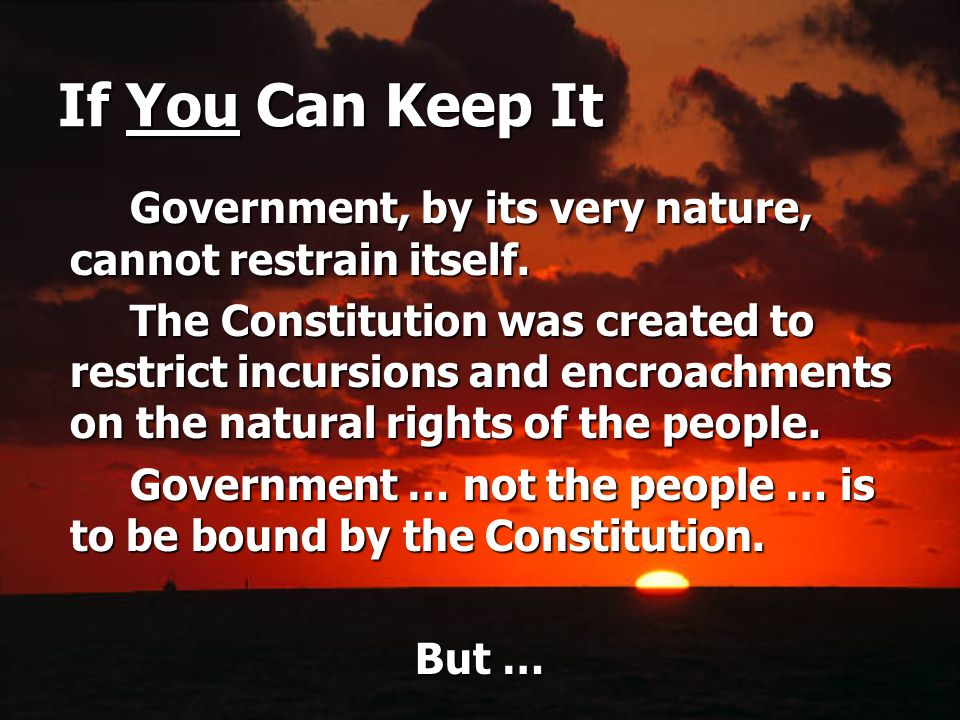 If You Can Keep It Government, by its very nature, cannot restrain itself.