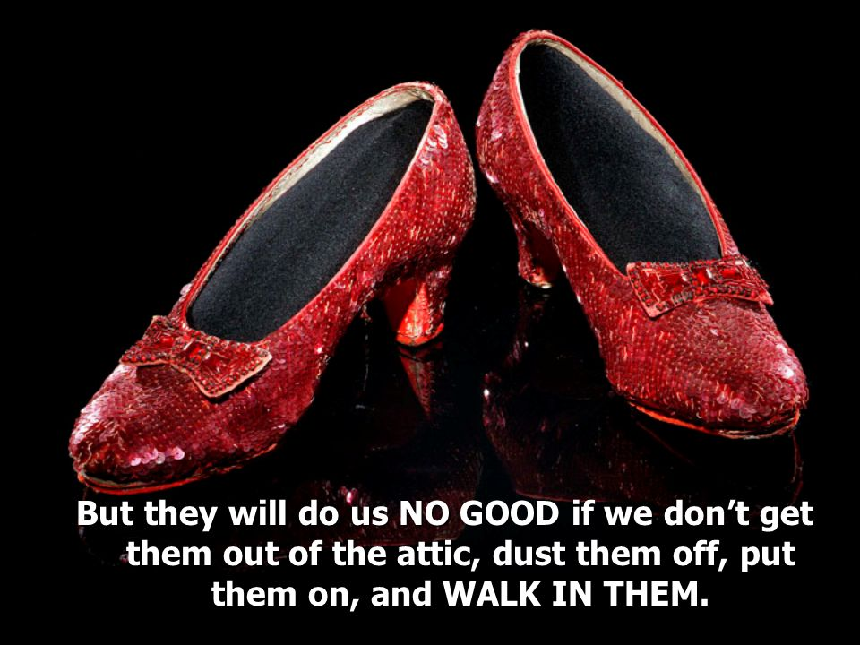 But they will do us NO GOOD if we don't get them out of the attic, dust them off, put them on, and WALK IN THEM.