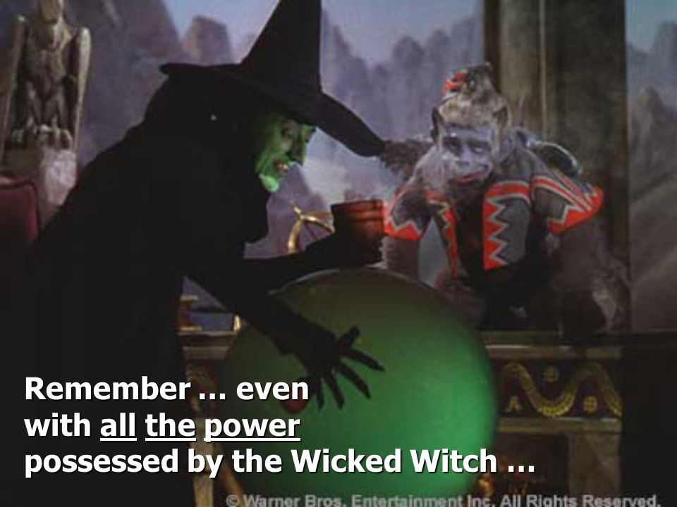 Remember … even with all the power possessed by the Wicked Witch …