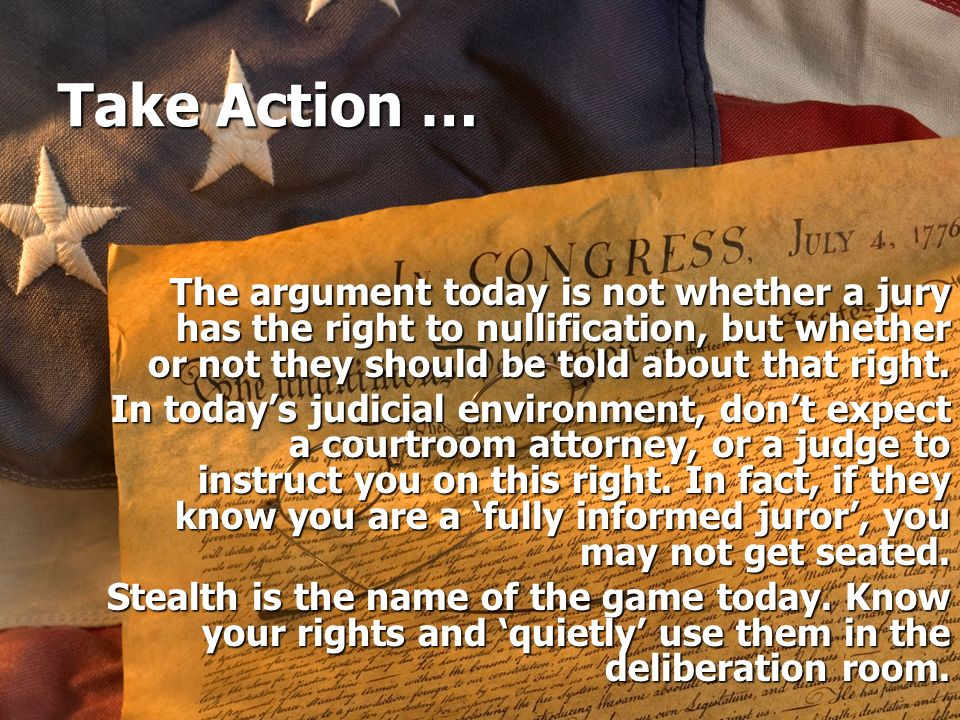 Take Action … The argument today is not whether a jury has the right to nullification, but whether or not they should be told about that right.