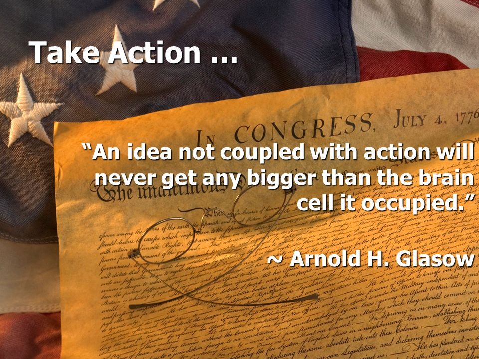 Take Action … An idea not coupled with action will never get any bigger than the brain cell it occupied.
