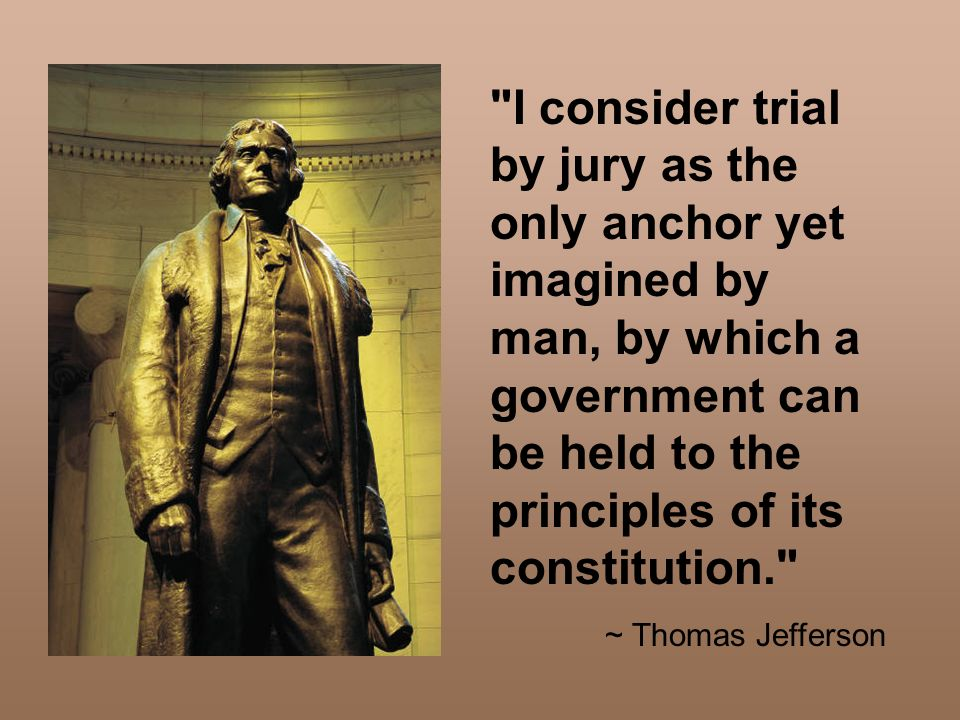 I consider trial by jury as the only anchor yet imagined by man, by which a government can be held to the principles of its constitution.