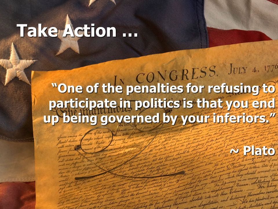Take Action … One of the penalties for refusing to participate in politics is that you end up being governed by your inferiors.