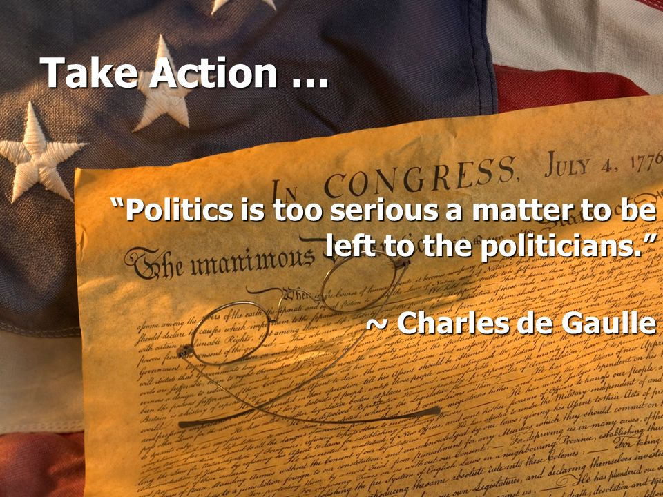 Take Action … Politics is too serious a matter to be left to the politicians. ~ Charles de Gaulle.