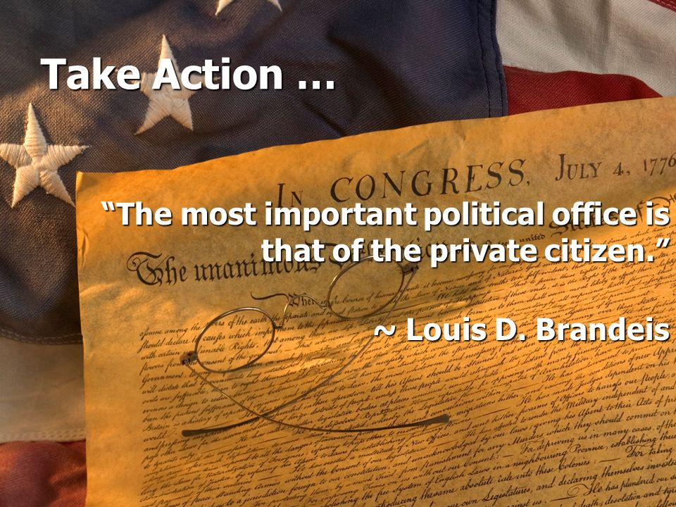 Take Action … The most important political office is that of the private citizen. ~ Louis D. Brandeis.