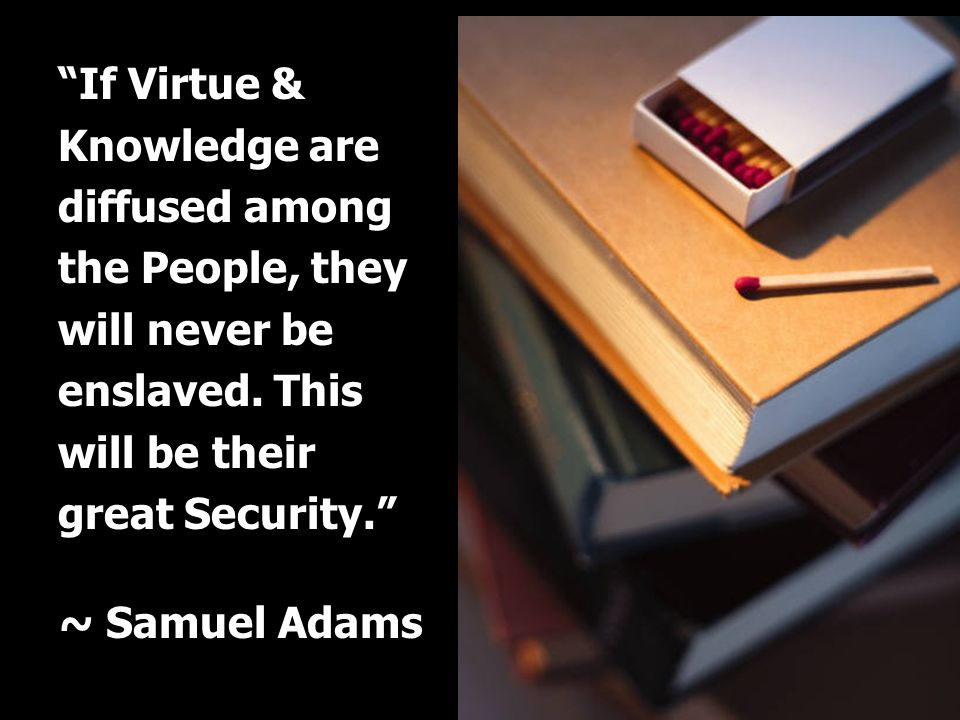 If Virtue & Knowledge are diffused among the People, they will never be enslaved. This will be their great Security.