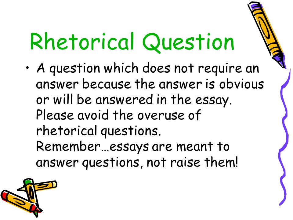 putting rhetorical questions in essays Rhetorical analysis essay: assembly through disassembly- breaking down the parts to put together the whole english 1301 composition i rhetorical analysis essay.