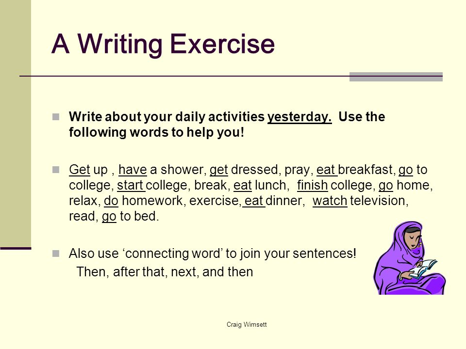 A Writing Exercise Write about your daily activities yesterday. Use the following words to help you!