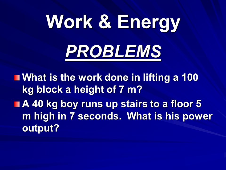 Work & Energy PROBLEMS. What is the work done in lifting a 100 kg block a height of 7 m