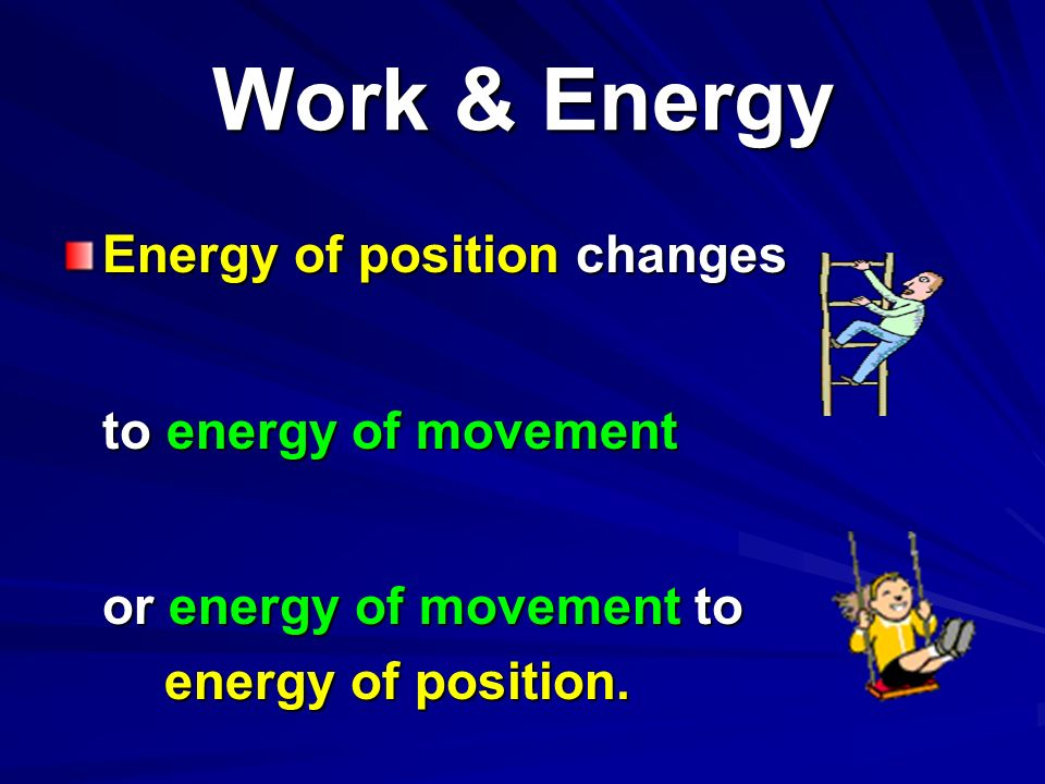 Work & Energy Energy of position changes to energy of movement
