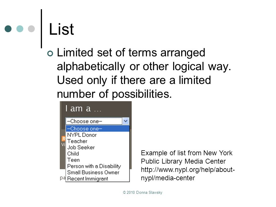 List Limited set of terms arranged alphabetically or other logical way. Used only if there are a limited number of possibilities.